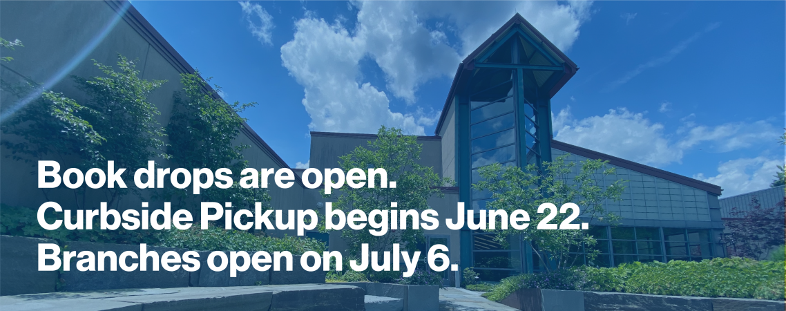 Book drops are open. Curbside Pickup begins June 22. Branches open on July 6.